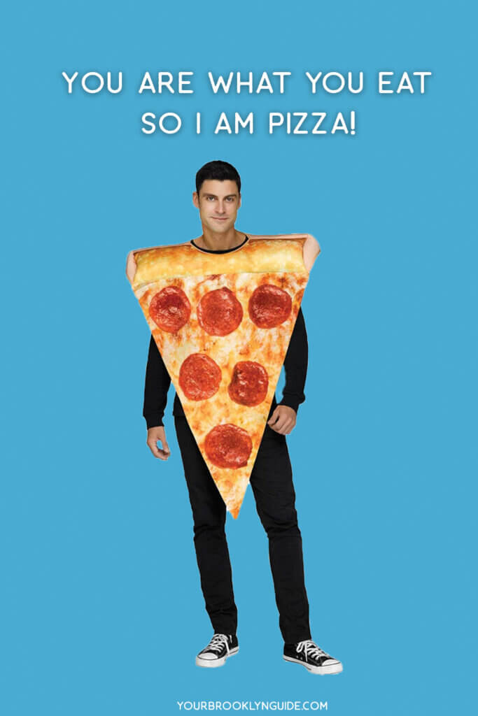 You are what you eat so I am pizza.